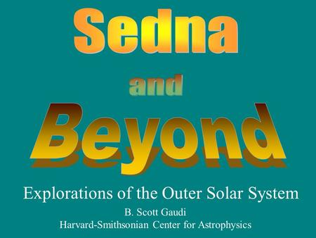 Explorations of the Outer Solar System B. Scott Gaudi Harvard-Smithsonian Center for Astrophysics.
