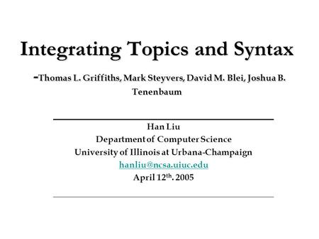 Integrating Topics and Syntax - Thomas L. Griffiths, Mark Steyvers, David M. Blei, Joshua B. Tenenbaum Han Liu Department of Computer Science University.