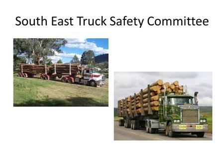 South East Truck Safety Committee. Truck Safety Committee members SEFE Forests NSW VicForests Pentarch RoadsVictoria NSW Roads and Traffic Authority WorkCover.