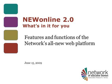 NEWonline 2.0 What's in it for you Features and functions of the Network's all-new web platform June 15, 2009.