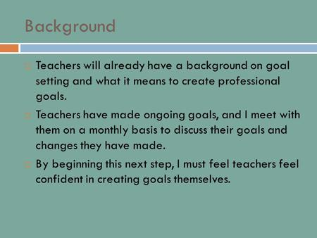 Background  Teachers will already have a background on goal setting and what it means to create professional goals.  Teachers have made ongoing goals,