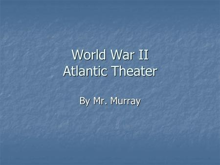 World War II Atlantic Theater By Mr. Murray. Timeline-Causes of WWII 11/11/1918World War I ends 11/11/1918World War I ends 6/28/1919Treaty of Versailles.