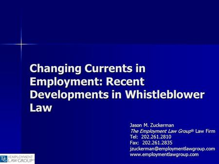 Changing Currents in Employment: Recent Developments in Whistleblower Law Jason M. Zuckerman The Employment Law Group ® Law Firm Tel: 202.261.2810 Fax: