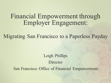 Financial Empowerment through Employer Engagement: Migrating San Francisco to a Paperless Payday Leigh Phillips Director San Francisco Office of Financial.
