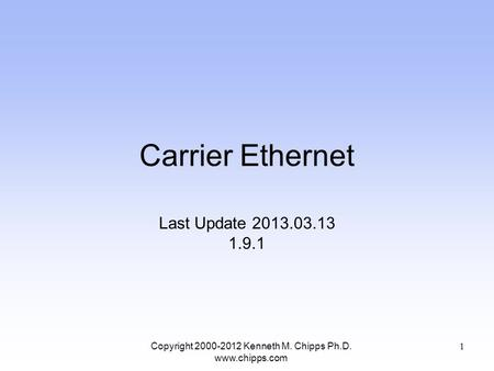Carrier Ethernet Last Update 2013.03.13 1.9.1 Copyright 2000-2012 Kenneth M. Chipps Ph.D. www.chipps.com 1.