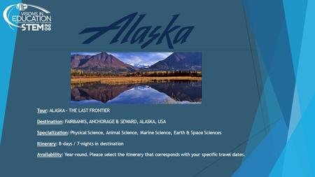 Tour: ALASKA – THE LAST FRONTIER Destination: FAIRBANKS, ANCHORAGE & SEWARD, ALASKA, USA Specialization: Physical Science, Animal Science, Marine Science,