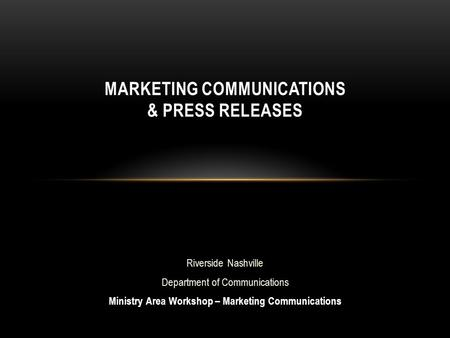 Riverside Nashville Department of Communications Ministry Area Workshop – Marketing Communications MARKETING COMMUNICATIONS & PRESS RELEASES.