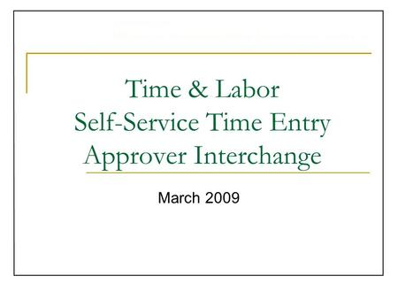 University of Michigan Administrative Information Services Time & Labor Self-Service Time Entry Approver Interchange March 2009.