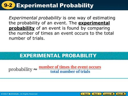 9-2 Experimental Probability Experimental probability is one way of estimating the probability of an event. The experimental probability of an event is.