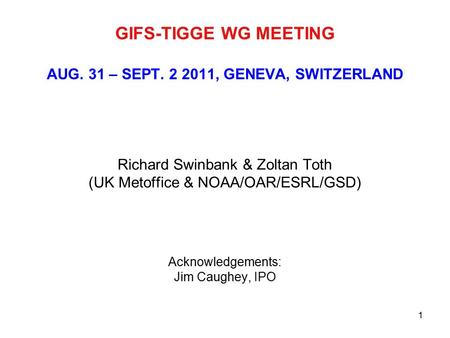 1 GIFS-TIGGE WG MEETING AUG. 31 – SEPT. 2 2011, GENEVA, SWITZERLAND Richard Swinbank & Zoltan Toth (UK Metoffice & NOAA/OAR/ESRL/GSD) Acknowledgements: