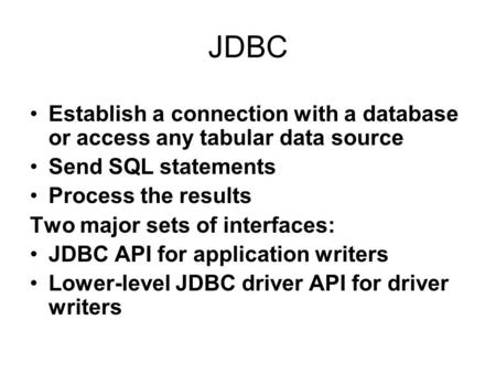 JDBC Establish a connection with a database or access any tabular data source Send SQL statements Process the results Two major sets of interfaces: JDBC.
