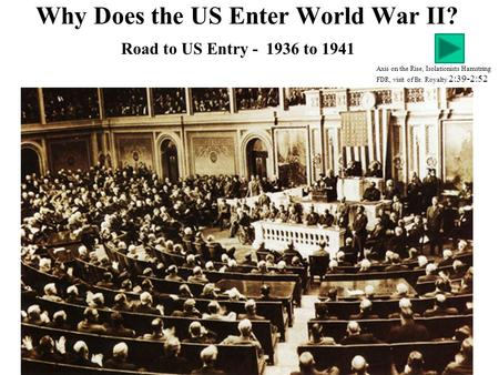 Why Does the US Enter World War II? Axis on the Rise, Isolationists Hamstring FDR, visit of Br. Royalty 2:39-2:52 Road to US Entry - 1936 to 1941.