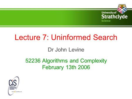 Lecture 7: Uninformed Search Dr John Levine 52236 Algorithms and Complexity February 13th 2006.