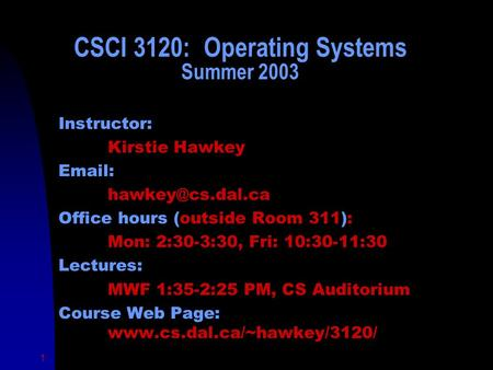 1 CSCI 3120: Operating Systems Summer 2003 Instructor: Kirstie Hawkey   Office hours (outside Room 311): Mon: 2:30-3:30, Fri: 10:30-11:30.