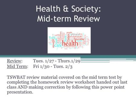 Health & Society: Mid-term Review Review: Tues. 1/27 - Thurs.1/29 Mid Term: Fri 1/30 - Tues. 2/3 TSWBAT review material covered on the mid term test by.