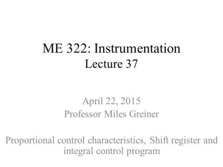 ME 322: Instrumentation Lecture 37 April 22, 2015 Professor Miles Greiner Proportional control characteristics, Shift register and integral control program.