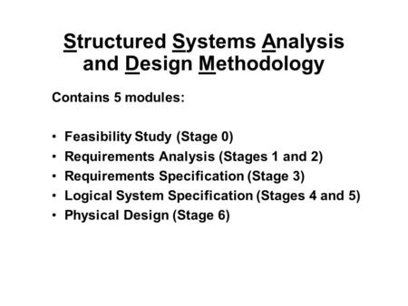 Structured Systems Analysis and Design Methodology Contains 5 modules: Feasibility Study (Stage 0) Requirements Analysis (Stages 1 and 2) Requirements.