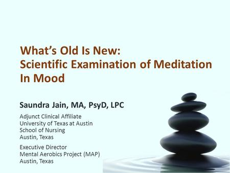 What's Old Is New: Scientific Examination of Meditation In Mood Saundra Jain, MA, PsyD, LPC Adjunct Clinical Affiliate University of Texas at Austin School.
