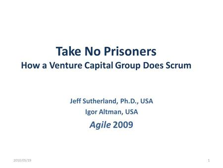 Take No Prisoners How a Venture Capital Group Does Scrum Jeff Sutherland, Ph.D., USA Igor Altman, USA Agile 2009 2010/05/191.