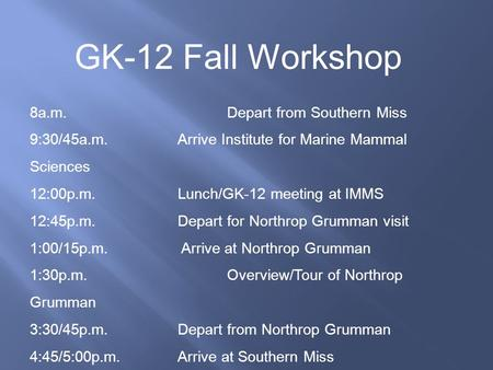 GK-12 Fall Workshop 8a.m. Depart from Southern Miss 9:30/45a.m. Arrive Institute for Marine Mammal Sciences 12:00p.m. Lunch/GK-12 meeting at IMMS 12:45p.m.