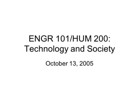 ENGR 101/HUM 200: Technology and Society October 13, 2005.