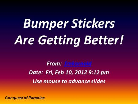 Bumper Stickers Are Getting Better! From: frnkarnoldfrnkarnold Date: Fri, Feb 10, 2012 9:12 pm Use mouse to advance slides Conquest of Paradise.