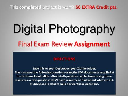 Digital Photography Final Exam Review Assignment DIRECTIONS Save this to your Desktop or your Z:drive folder. Then, answer the following questions using.