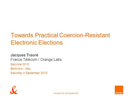 Research & development Towards Practical Coercion-Resistant Electronic Elections Jacques Traoré France Télécom / Orange Labs SecVote 2010 Bertinoro - Italy.