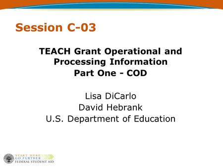 Session C-03 TEACH Grant Operational and Processing Information Part One - COD Lisa DiCarlo David Hebrank U.S. Department of Education.