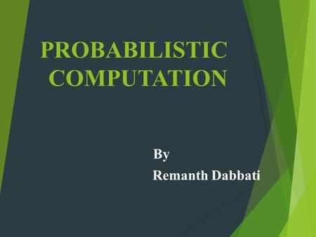 PROBABILISTIC COMPUTATION By Remanth Dabbati. INDEX  Probabilistic Turing Machine  Probabilistic Complexity Classes  Probabilistic Algorithms.