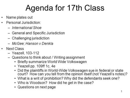 1 Agenda for 17th Class Name plates out Personal Jurisdiction: –International Shoe –General and Specific Jurisdiction –Challenging jurisdiction –McGee;
