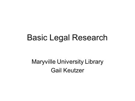 Basic Legal Research Maryville University Library Gail Keutzer.