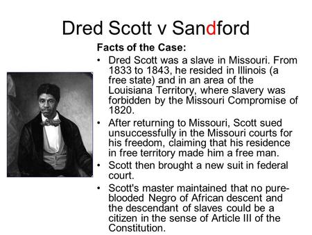 Dred Scott v Sandford Facts of the Case: Dred Scott was a slave in Missouri. From 1833 to 1843, he resided in Illinois (a free state) and in an area of.