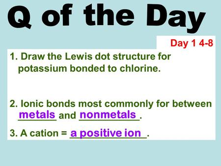 1. Draw the Lewis dot structure for potassium bonded to chlorine. 2. Ionic bonds most commonly for between _______ and ___________. 3. A cation = ______________.