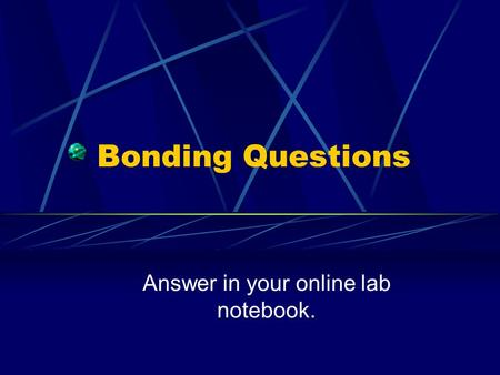 Bonding Questions Answer in your online lab notebook.
