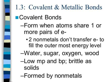 1.3: Covalent & Metallic Bonds Covalent Bonds –Form when atoms share 1 or more pairs of e- 2 nonmetals don't transfer e- to fill the outer most energy.