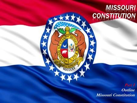 Part I Outline Missouri Constitution HistoryNumber of ConstitutionsMO Branches of Government.