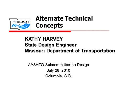 Alternate Technical Concepts AASHTO Subcommittee on Design July 28, 2010 Columbia, S.C. KATHY HARVEY State Design Engineer Missouri Department of Transportation.