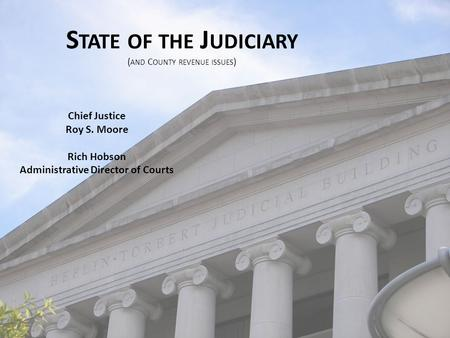 S TATE OF THE J UDICIARY ( AND C OUNTY REVENUE ISSUES ) Chief Justice Roy S. Moore Rich Hobson Administrative Director of Courts.