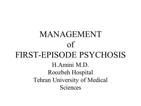 MANAGEMENT of FIRST-EPISODE PSYCHOSIS H.Amini M.D. Roozbeh Hospital Tehran University of Medical Sciences.