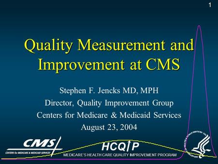 HCQ P MEDICARE'S HEALTH CARE QUALITY IMPROVEMENT PROGRAM 1 Quality Measurement and Improvement at CMS Stephen F. Jencks MD, MPH Director, Quality Improvement.