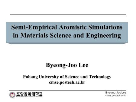 Byeong-Joo Lee cmse.postech.ac.kr Semi-Empirical Atomistic Simulations in Materials Science and Engineering Byeong-Joo Lee Pohang University of Science.