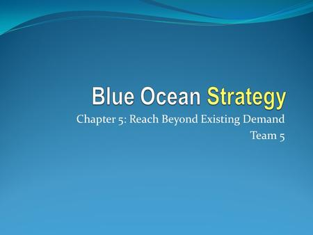 Chapter 5: Reach Beyond Existing Demand Team 5. Reaching Beyond Existing Demand Two Conventional Strategy Practices 1. Focusing on existing customers.