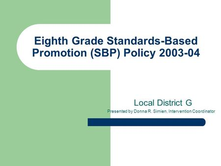 Eighth Grade Standards-Based Promotion (SBP) Policy 2003-04 Local District G Presented by Donna R. Simien, Intervention Coordinator.