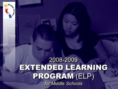 2008-2009 EXTENDED LEARNING PROGRAM (ELP) for Middle Schools 2008-2009 EXTENDED LEARNING PROGRAM (ELP) for Middle Schools 1.