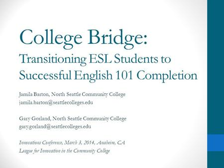 College Bridge: Transitioning ESL Students to Successful English 101 Completion Jamila Barton, North Seattle Community College