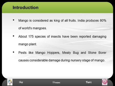 Introduction Mango is considered as king of all fruits. India produces 80% of world's mangoes. About 175 species of insects have been reported damaging.