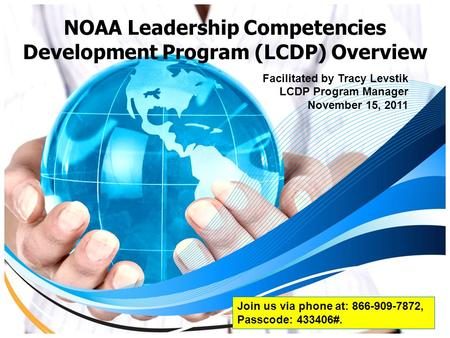 NOAA Leadership Competencies Development Program (LCDP) Overview Facilitated by Tracy Levstik LCDP Program Manager November 15, 2011 Join us via phone.