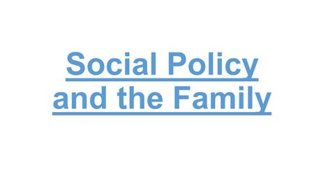 Social Policy and the Family. Starter If you were in charge of the government, what policies would you implement for families and households? What effect.