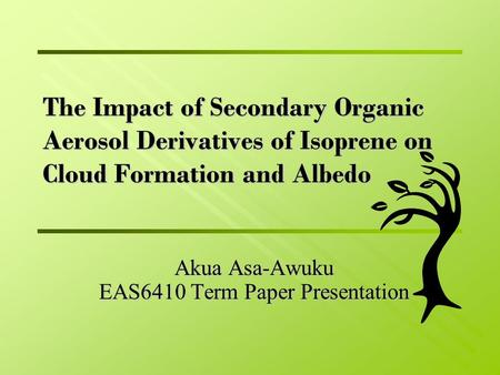 The Impact of Secondary Organic Aerosol Derivatives of Isoprene on Cloud Formation and Albedo Akua Asa-Awuku EAS6410 Term Paper Presentation.